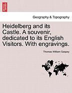Heidelberg and Its Castle. a Souvenir, Dedicated to Its English Visitors. with Engravings.