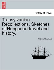 Transylvanian Recollections. Sketches Of Hungarian Travel And History. - Andrew Chalmers