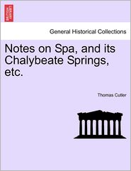 Notes On Spa, And Its Chalybeate Springs, Etc. - Thomas Cutler