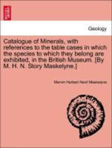 Catalogue of Minerals, with references to the table cases in which the species to which they belong are exhibited, in the British Museum. [By M. H...