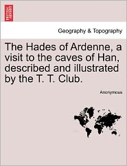 The Hades of Ardenne, a Visit to the Caves of Han, Described and Illustrated by the T. T. Club.