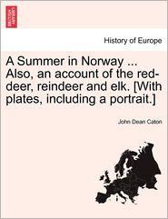A Summer In Norway ... Also, An Account Of The Red-Deer, Reindeer And Elk. [With Plates, Including A Portrait.] - John Dean Caton