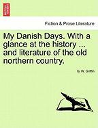 My Danish Days. with a Glance at the History ... and Literature of the Old Northern Country.