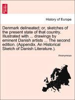 Denmark delineated; or, sketches of the present state of that country. Illustrated with ... drawings by eminent Danish artists ... The second edit...