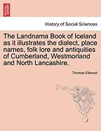 The Landnama Book of Iceland as It Illustrates the Dialect, Place Names, Folk Lore and Antiquities of Cumberland, Westmorland and North Lancashire.