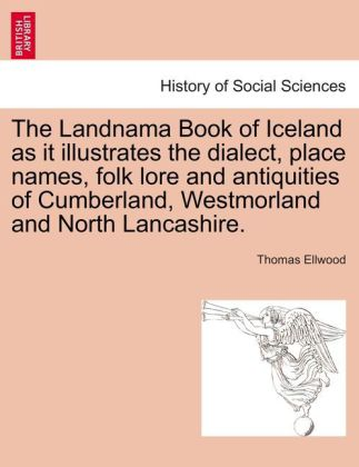 The Landnama Book of Iceland as it illustrates the dialect, place names, folk lore and antiquities of Cumberland, Westmorland and North Lancashire...
