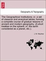 The Geographical Institutions or, a set of classical and analytical tables forming a complete course of gradual lessons in ancient and modern geography. (A short treatise on the sphere or, the earth considered as a planet, etc.). - Wauthier, J. M.