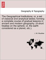 The Geographical Institutions; Or, a Set of Classical and Analytical Tables; Forming a Complete Course of Gradual Lessons in Ancient and Modern Geogra - J. M. Wauthier