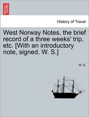 West Norway Notes, the Brief Record of a Three Weeks' Trip, Etc. [With an Introductory Note, Signed, W. S.] - W. S.