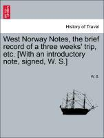 West Norway Notes, the brief record of a three weeks´ trip, etc. [With an introductory note, signed, W. S.] als Taschenbuch von W. S.