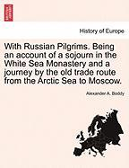 With Russian Pilgrims. Being an Account of a Sojourn in the White Sea Monastery and a Journey by the Old Trade Route from the Arctic Sea to Moscow.