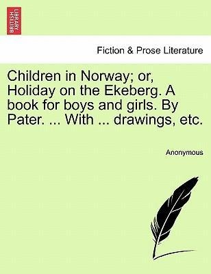 Children in Norway; or, Holiday on the Ekeberg. A book for boys and girls. By Pater. ... With ... drawings, etc. als Taschenbuch von Anonymous - British Library, Historical Print Editions