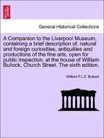 A Companion to the Liverpool Museum, containing a brief description of. natural and foreign curiosities, antiquities and productions of the fine arts, open for public inspection. at the house of William Bullock, Church Street. The sixth edition. - Bullock, William F. L. S.
