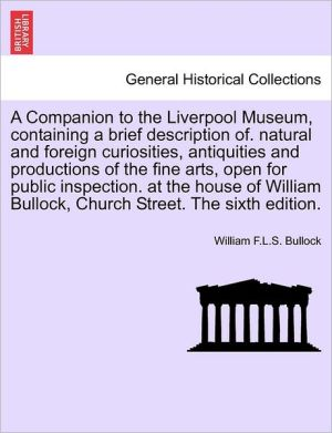 A Companion To The Liverpool Museum, Containing A Brief Description Of. Natural And Foreign Curiosities, Antiquities And Productions Of The Fine Arts, Open For Public Inspection. At The House Of William Bullock, Church Street. The Sixth Edition. - William F.L.S. Bullock
