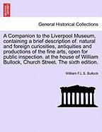 A  Companion to the Liverpool Museum, Containing a Brief Description Of. Natural and Foreign Curiosities, Antiquities and Productions of the Fine Art