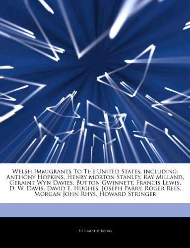 Articles on Welsh Immigrants to the United States, Including: Anthony Hopkins, Henry Morton Stanley, Ray Milland, Geraint Wyn Davies, Button Gwinnett,