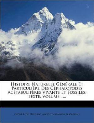 Histoire Naturelle G n rale Et Particuli re Des C phalopodes Ac tabulif res Vivants Et Fossiles: Texte, Volume 1.