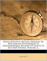 Revue D' Gypte: Recueil Mensuel de Documents Historiques Et Geographiques Relatifs L' Gypte Et Aux Pays Voisins, Volume 2. - Anonymous