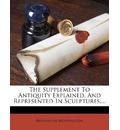The Supplement to Antiquity Explained, and Represented in Sculptures, ... - Bernard De Montfaucon