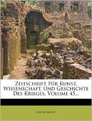 Zeitschrift Fur Kunst, Wissenschaft, Und Geschichte Des Krieges, Volume 45. - Anonymous