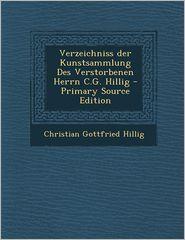 Verzeichniss Der Kunstsammlung Des Verstorbenen Herrn C.G. Hillig - Primary Source Edition - Christian Gottfried Hillig