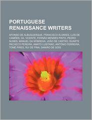 Portuguese Renaissance Writers: Afonso de Albuquerque, Francisco Alvares, Luis de Camoes, Gil Vicente, Fernao Mendes Pinto, Pedro Nunes - Source Wikipedia