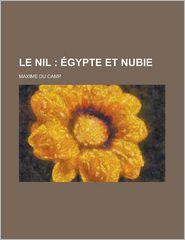 Le Nil; Egypte Et Nubie - Maxime Du Camp
