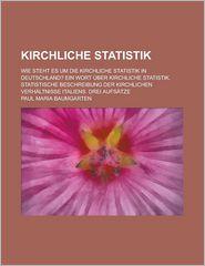 Kirchliche Statistik; Wie Steht Es Um Die Kirchliche Statistik in Deutschland? Ein Wort Uber Kirchliche Statistik. Statistische Beschreibung Der Kirch - Paul Maria Baumgarten