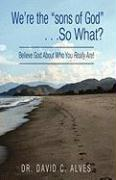 "We're the ""Sons of God."" . .So What?: Believe God about Who You Really Are!"