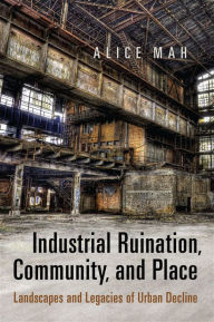 Industrial Ruination, Community and Place: Landscapes and Legacies of Urban Decline - Alice Mah