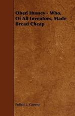 Obed Hussey - Who, of All Inventors, Made Bread Cheap - Follett L Greeno