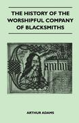 Arthur Adams: The History Of The Worshipful Company Of Blacksmiths From Early Times Until The Year 1785 - Being Selected Reproductions From The Original Books Of The Company, An Historical Introduction, And Many Notes
