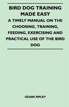 Bird Dog Training Made Easy - A Timely Manual On The Choosing, Training, Feeding, Exercising And Practical Use Of The Bird Dog - Ozark Ripley