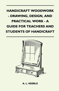 Handicraft Woodwork - Drawing, Design, And Practical Work - A Guide For Teachers And Students Of Handicraft - A. L. Keeble