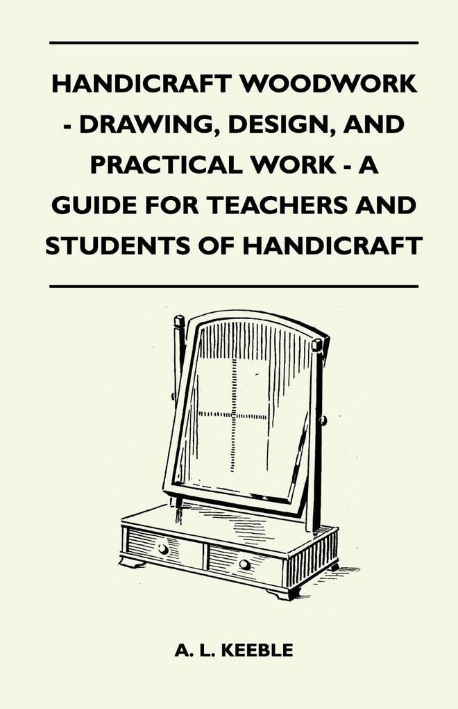 Handicraft Woodwork - Drawing, Design, And Practical Work - A Guide For Teachers And Students Of Handicraft als Taschenbuch von A. L. Keeble