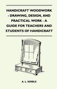 A. L. Keeble: Handicraft Woodwork - Drawing, Design, And Practical Work - A Guide For Teachers And Students Of Handicraft