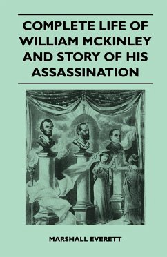 Complete Life of William McKinley and Story of His Assassination - An Authentic and Official Memorial Edition, Containing Every Incident in the Career - Everett, Marshall
