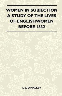 Women In Subjection - A Study Of The Lives Of Englishwomen Before 1832 - I. B. O'Malley