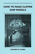 How to Make Clipper Ship Models - A Practical Manual Dealing with Every Aspect of Clipper Ship Modelling from the Simplest Waterline Types to Fine Scale Models Fit for Exhibition Purposes - Edward W Hobbs