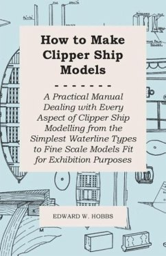 How to Make Clipper Ship Models - A Practical Manual Dealing with Every Aspect of Clipper Ship Modelling from the Simplest Waterline Types to Fine Scale Models Fit for Exhibition Purposes - Hobbs, Edward W.