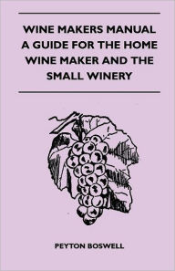 Wine Makers Manual - A Guide For The Home Wine Maker And The Small Winery - Peyton Boswell