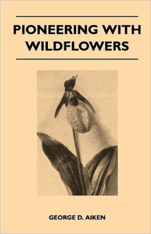Pioneering With Wildflowers - George D. Aiken