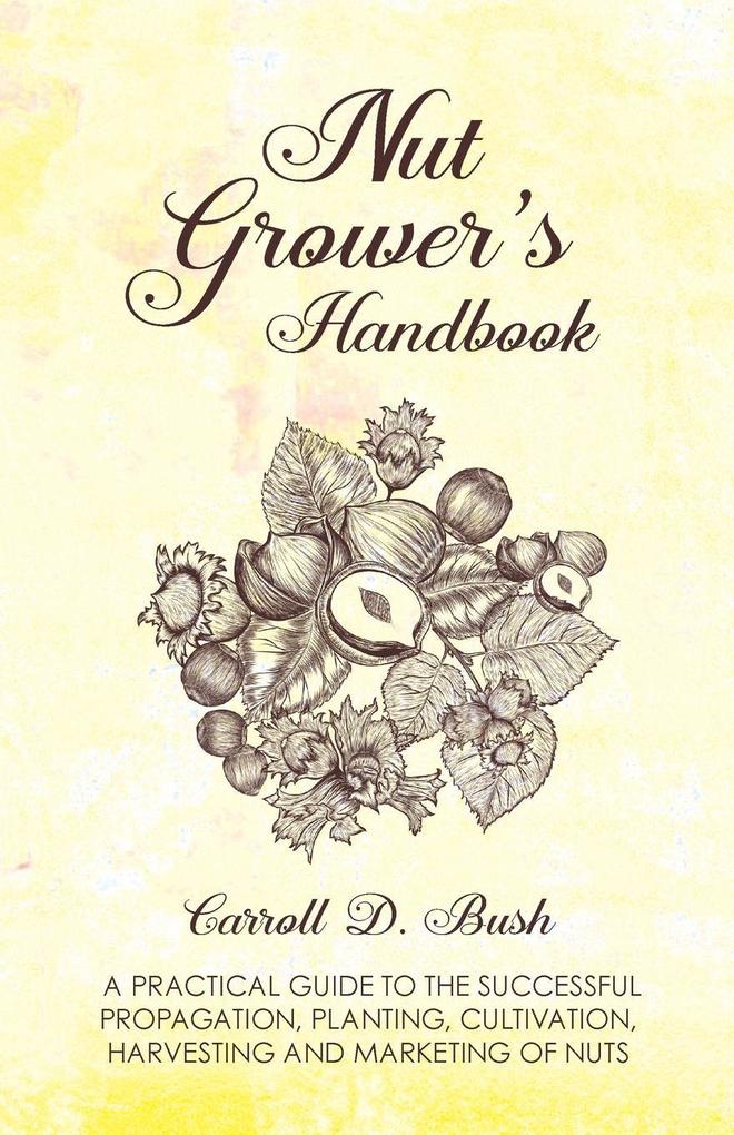 Nut Grower´s Handbook - A Practical Guide To The Successful Propagation, Planting, Cultivation, Harvesting And Marketing Of Nuts als Taschenbuch v... - Morse Press