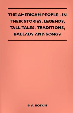 The American People - In Their Stories, Legends, Tall Tales, Traditions, Ballads and Songs - Botkin, B. A.