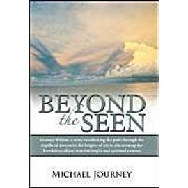 Beyond the Seen: Journey Within, a Story Recollecting the Path Through the Depths of Sorrow to the Heights of Joy in Discovering the Re - Michael Journey