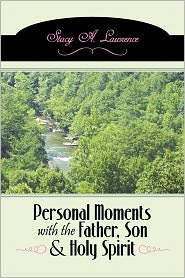 Personal Moments With The Father, Son & Holy Spirit - Stacy A. Lawrence