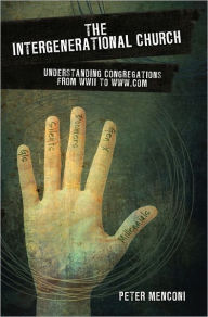The Intergenerational Church: Understanding Congregations from WWII to WWW.com - Peter Menconi