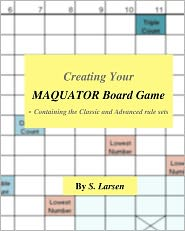 Creating Your Maquator Board Game: - Containing the Classic and Advanced rule Sets - S. Larsen