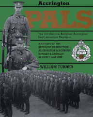 Accrington Pals: The 11th (Service) Battalion (Accrington) East Lancashire Regiment A History of the Battalion Raised from Accrington, Blackburn, Burnley and Chorley in World War One - William Turner