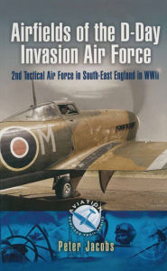 Airfields of the D-Day Invasion Air Force: 2nd Tactical Air Force in South-East England in WWII - Peter Jacobs